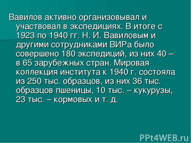 Вавилов активно организовывал и участвовал в экспедициях. В итоге с 1923 по 1940 гг. Н. И. Вавиловым и другими сотрудниками ВИРа было совершено 180 экспедиций, из них 40– в 65 зарубежных стран. Мировая коллекция института к 1940г. состояла из 250 …