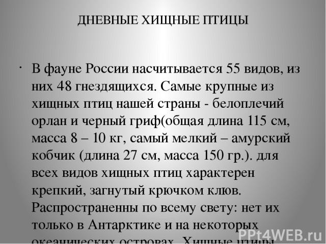ДНЕВНЫЕ ХИЩНЫЕ ПТИЦЫ В фауне России насчитывается 55 видов, из них 48 гнездящихся. Самые крупные из хищных птиц нашей страны - белоплечий орлан и черный гриф(общая длина 115 см, масса 8 – 10 кг, самый мелкий – амурский кобчик (длина 27 см, масса 150…