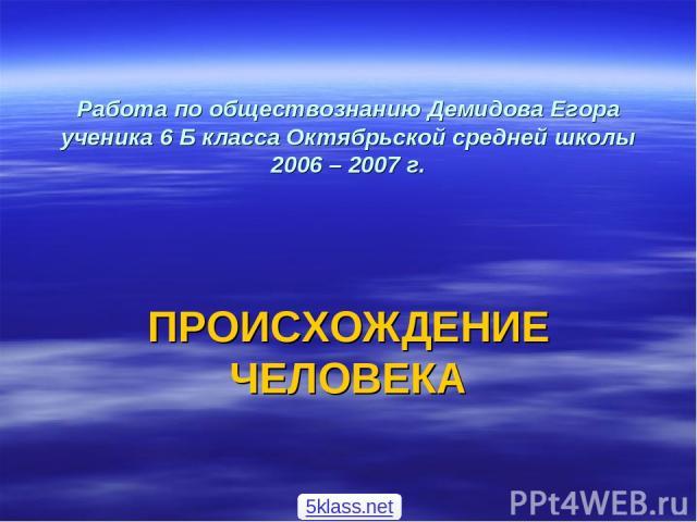 Работа по обществознанию Демидова Егора ученика 6 Б класса Октябрьской средней школы 2006 – 2007 г. ПРОИСХОЖДЕНИЕ ЧЕЛОВЕКА 5klass.net