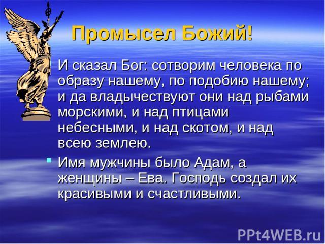 Промысел Божий! И сказал Бог: сотворим человека по образу нашему, по подобию нашему; и да владычествуют они над рыбами морскими, и над птицами небесными, и над скотом, и над всею землею. Имя мужчины было Адам, а женщины – Ева. Господь создал их крас…