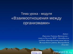 Тема урока - модуля «Взаимоотношения между организмами» Автор : Кирилина Татьяна