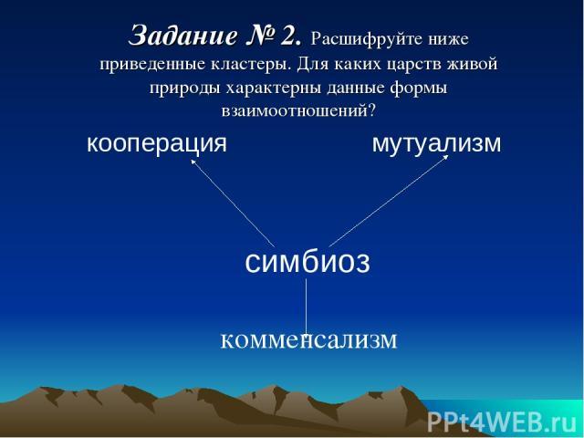 кооперация мутуализм симбиоз комменсализм Задание № 2. Расшифруйте ниже приведенные кластеры. Для каких царств живой природы характерны данные формы взаимоотношений?