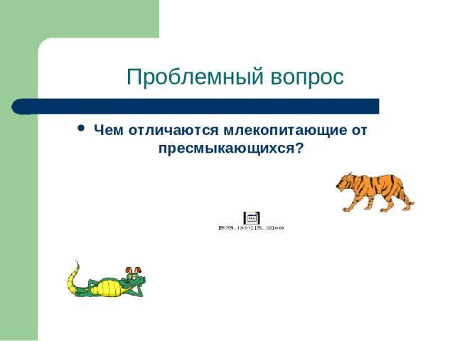 Проблемный вопрос Чем отличаются млекопитающие от пресмыкающихся?