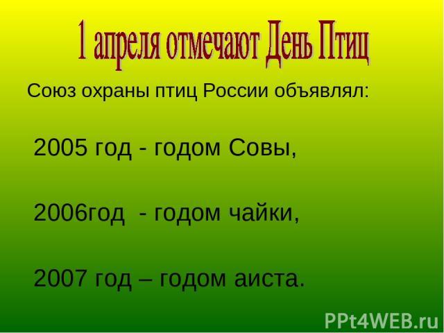 Союз охраны птиц России объявлял: 2005 год - годом Совы, 2006год - годом чайки, 2007 год – годом аиста.