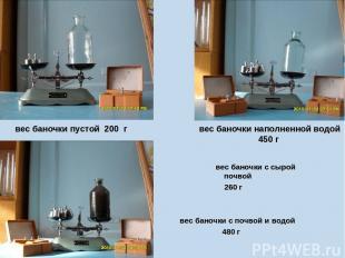 вес баночки с сырой почвой 260 г вес баночки с почвой и водой 480 г вес баночки