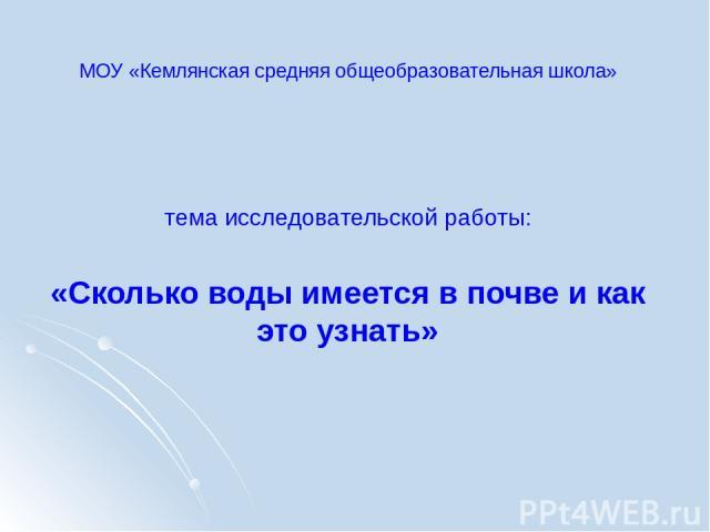 МОУ «Кемлянская средняя общеобразовательная школа» тема исследовательской работы: «Сколько воды имеется в почве и как это узнать»
