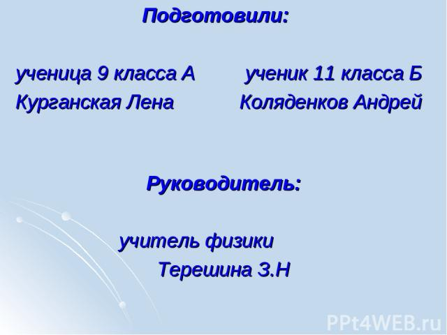 Подготовили: ученица 9 класса А ученик 11 класса Б Курганская Лена Коляденков Андрей Руководитель: учитель физики Терешина З.Н