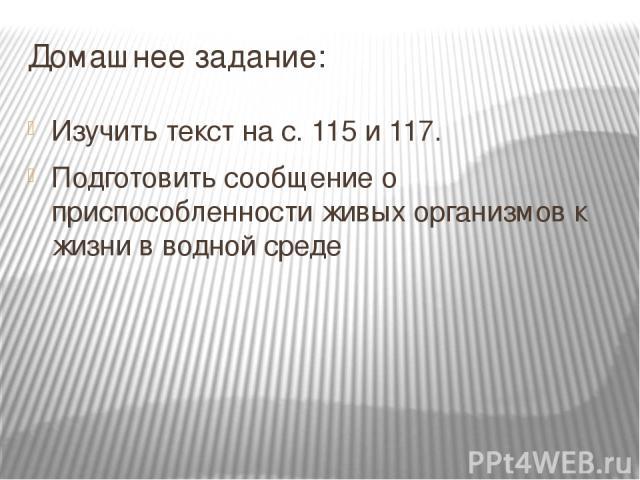Домашнее задание: Изучить текст на с. 115 и 117. Подготовить сообщение о приспособленности живых организмов к жизни в водной среде