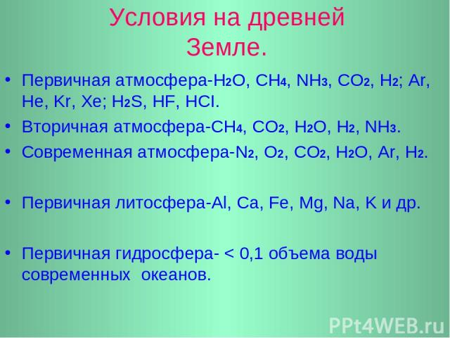 Условия на древней Земле. Первичная атмосфера-Н2О, СН4, NН3, СО2, Н2; Ar, He, Kr, Xe; H2S, HF, HCI. Вторичная атмосфера-СН4, СО2, Н2О, Н2, NH3. Cовременная атмосфера-N2, O2, CO2, H2O, Ar, H2. Первичная литосфера-Al, Ca, Fe, Mg, Na, K и др. Первичная…