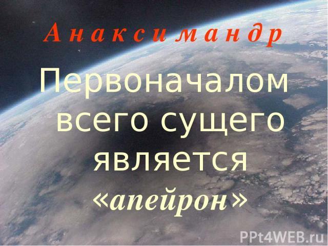 А н а к с и м а н д р Первоначалом всего сущего является «апейрон»