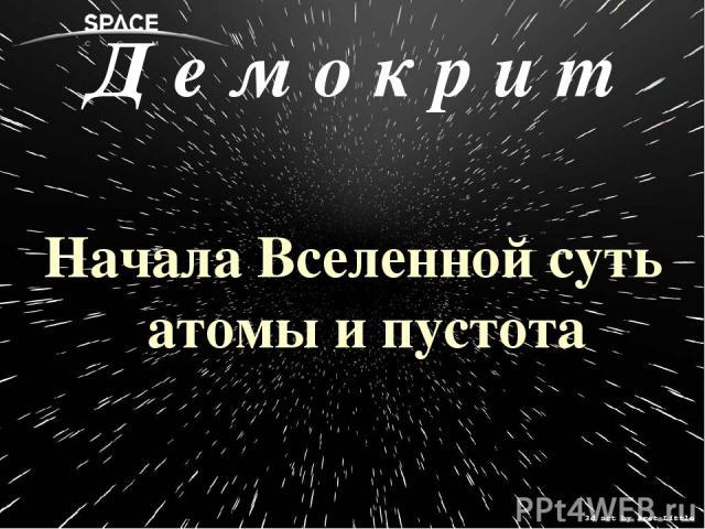 Д е м о к р и т Начала Вселенной суть атомы и пустота