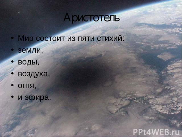 Аристотель Мир состоит из пяти стихий: земли, воды, воздуха, огня, и эфира.