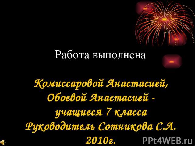 Работа выполнена Комиссаровой Анастасией, Обоевой Анастасией - учащиеся 7 класса Руководитель Сотникова С.А. 2010г.