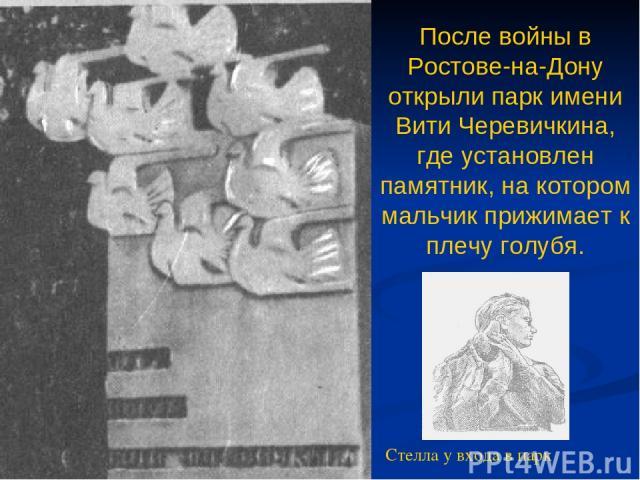 После войны в Ростове-на-Дону открыли парк имени Вити Черевичкина, где установлен памятник, на котором мальчик прижимает к плечу голубя. Стелла у входа в парк