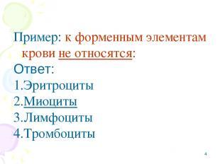 * Пример: к форменным элементам крови не относятся: Ответ: Эритроциты Миоциты Ли