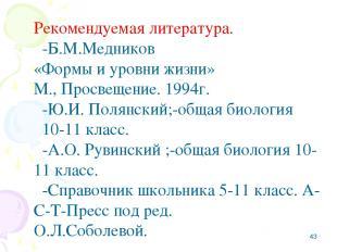 * Рекомендуемая литература. -Б.М.Медников «Формы и уровни жизни» М., Просвещение