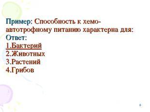 * Пример: Способность к хемо-автотрофному питанию характерна для: Ответ: 1.Бакте