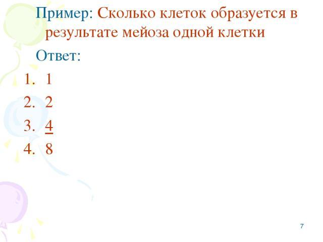 * Пример: Сколько клеток образуется в результате мейоза одной клетки Ответ: 1 2 4 8