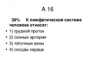 А 16 38% К лимфатической системе человека относят: 1) грудной проток 2) сонные а