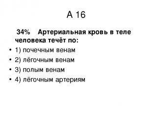 А 16 34% Артериальная кровь в теле человека течёт по: 1) почечным венам 2) лёгоч