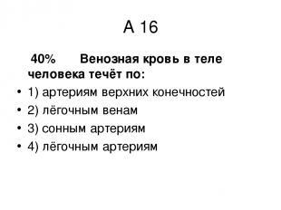 А 16 40% Венозная кровь в теле человека течёт по: 1) артериям верхних конечносте
