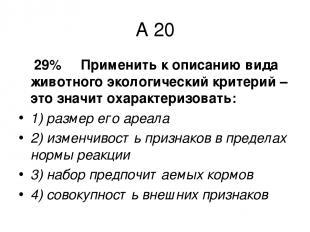 А 20 29% Применить к описанию вида животного экологический критерий – это значит
