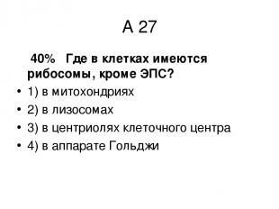 А 27 40% Где в клетках имеются рибосомы, кроме ЭПС? 1) в митохондриях 2) в лизос