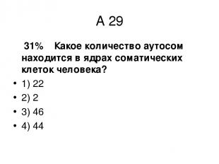 А 29 31% Какое количество аутосом находится в ядрах соматических клеток человека