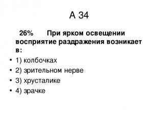 А 34 26% При ярком освещении восприятие раздражения возникает в: 1) колбочках 2)