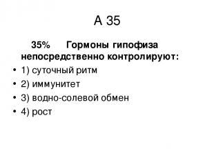 А 35 35% Гормоны гипофиза непосредственно контролируют: 1) суточный ритм 2) имму