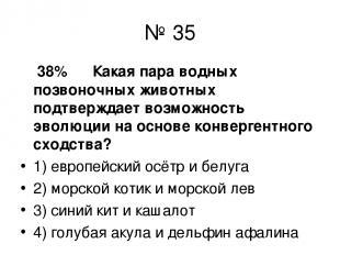 № 35 38% Какая пара водных позвоночных животных подтверждает возможность эволюци