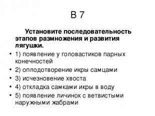В 7 Установите последовательность этапов размножения и развития лягушки. 1) появ