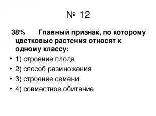 № 12 38% Главный признак, по которому цветковые растения относят к одному классу