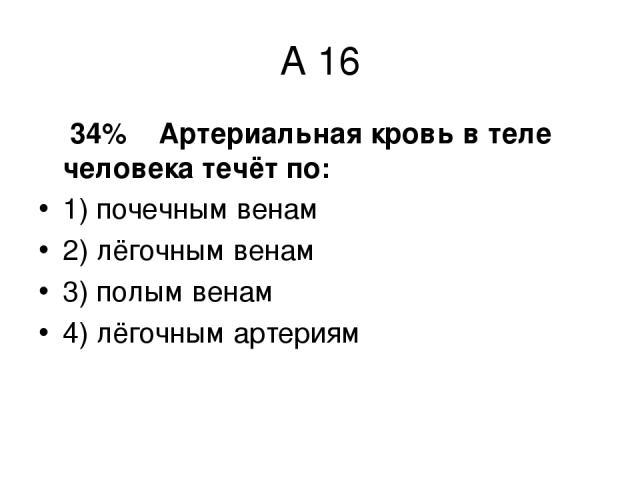 А 16 34% Артериальная кровь в теле человека течёт по: 1) почечным венам 2) лёгочным венам 3) полым венам 4) лёгочным артериям