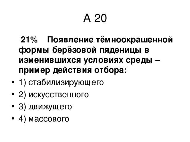 А 20 21% Появление тёмноокрашенной формы берёзовой пяденицы в изменившихся условиях среды – пример действия отбора: 1) стабилизирующего 2) искусственного 3) движущего 4) массового