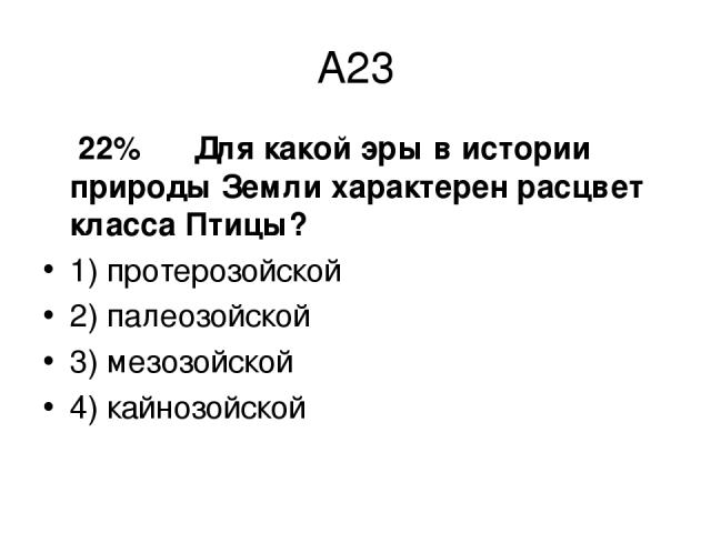 А23 22% Для какой эры в истории природы Земли характерен расцвет класса Птицы? 1) протерозойской 2) палеозойской 3) мезозойской 4) кайнозойской