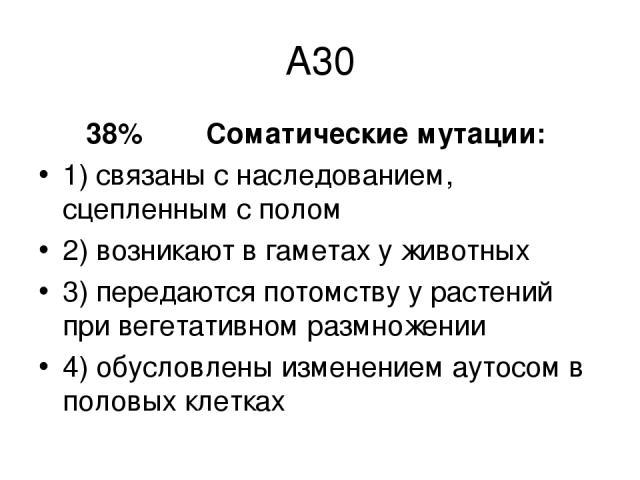 А30 38% Соматические мутации: 1) связаны с наследованием, сцепленным с полом 2) возникают в гаметах у животных 3) передаются потомству у растений при вегетативном размножении 4) обусловлены изменением аутосом в половых клетках