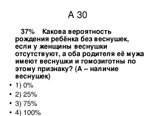 А 30 37% Какова вероятность рождения ребёнка без веснушек, если у женщины веснушки отсутствуют, а оба родителя её мужа имеют веснушки и гомозиготны по этому признаку? (А – наличие веснушек) 1) 0% 2) 25% 3) 75% 4) 100%