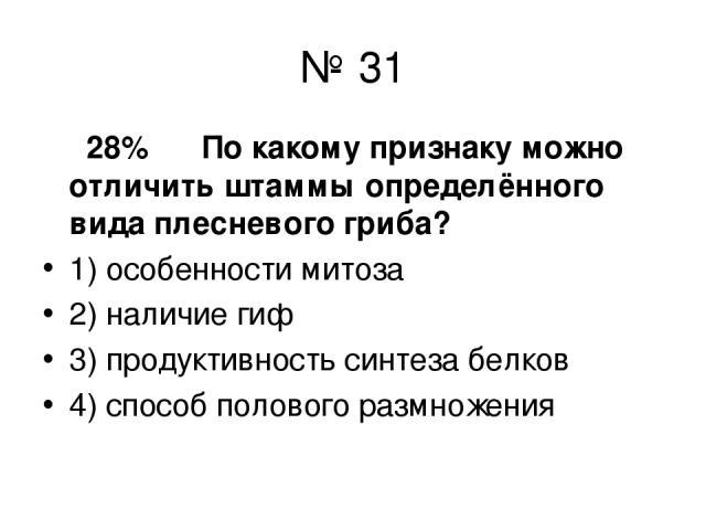 № 31 28% По какому признаку можно отличить штаммы определённого вида плесневого гриба? 1) особенности митоза 2) наличие гиф 3) продуктивность синтеза белков 4) способ полового размножения