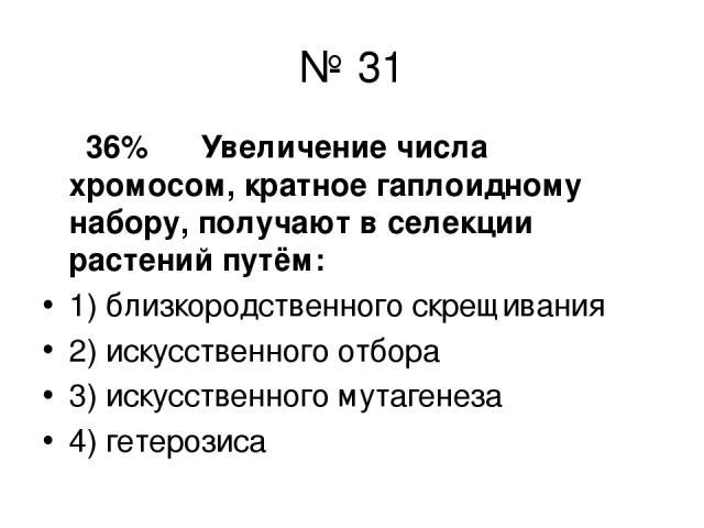 № 31 36% Увеличение числа хромосом, кратное гаплоидному набору, получают в селекции растений путём: 1) близкородственного скрещивания 2) искусственного отбора 3) искусственного мутагенеза 4) гетерозиса