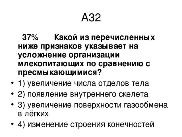 А32 37% Какой из перечисленных ниже признаков указывает на усложнение организации млекопитающих по сравнению с пресмыкающимися? 1) увеличение числа отделов тела 2) появление внутреннего скелета 3) увеличение поверхности газообмена в лёгких 4) измене…