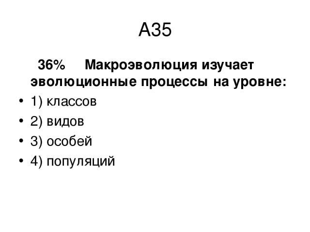 А35 36% Макpоэволюция изучает эволюционные процессы на уровне: 1) классов 2) видов 3) особей 4) популяций