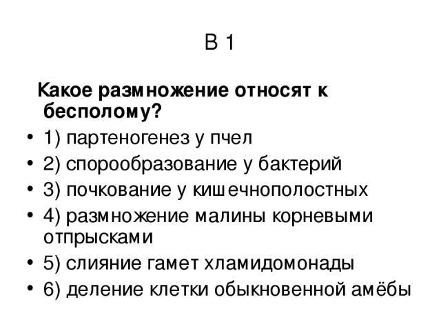 В 1 Какое размножение относят к бесполому? 1) партеногенез у пчел 2) спорообразование у бактерий 3) почкование у кишечнополостных 4) размножение малины корневыми отпрысками 5) слияние гамет хламидомонады 6) деление клетки обыкновенной амёбы