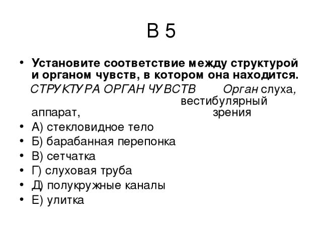 В 5 Установите соответствие между структурой и органом чувств, в котором она находится. СТРУКТУРА ОРГАН ЧУВСТВ Орган слуха, вестибулярный аппарат, зрения А) стекловидное тело Б) барабанная перепонка В) сетчатка Г) слуховая труба Д) полукружные канал…