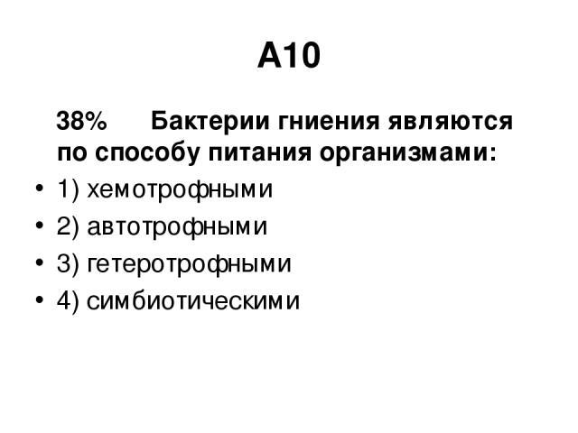 А10 38% Бактерии гниения являются по способу питания организмами: 1) хемотрофными 2) автотрофными 3) гетеротрофными 4) симбиотическими