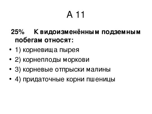 А 11 25% К видоизменённым подземным побегам относят: 1) корневища пырея 2) корнеплоды моркови 3) корневые отпрыски малины 4) придаточные корни пшеницы