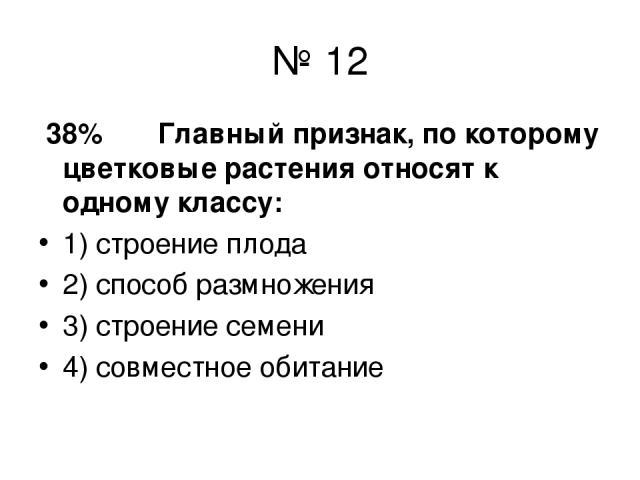 № 12 38% Главный признак, по которому цветковые растения относят к одному классу: 1) строение плода 2) способ размножения 3) строение семени 4) совместное обитание