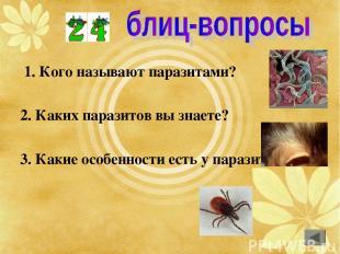 1. Кого называют паразитами? 2. Каких паразитов вы знаете? 3. Какие особенности