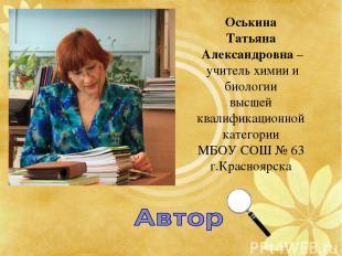 Оськина Татьяна Александровна – учитель химии и биологии высшей квалификационной