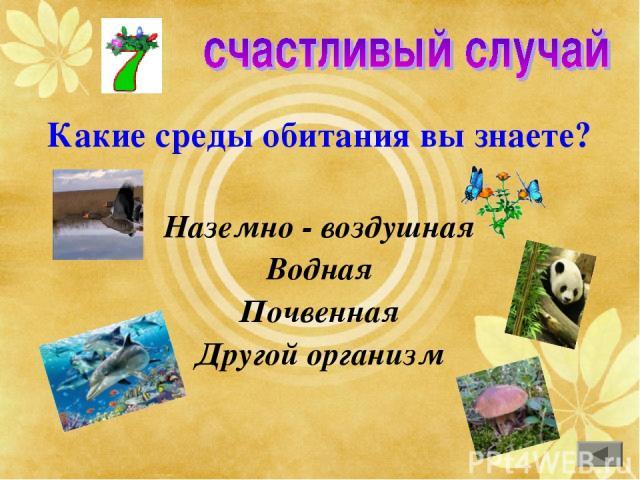 Какие среды обитания вы знаете? Наземно - воздушная Водная Почвенная Другой организм